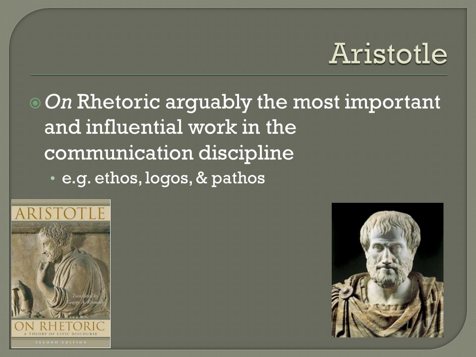  On Rhetoric arguably the most important and influential work in the communication discipline e.g. ethos, logos, & pathos