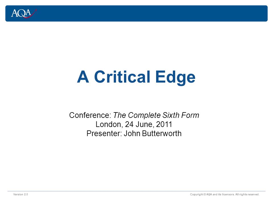 Version 2.0 Copyright © AQA and its licensors. All rights reserved. A Critical Edge Conference: The Complete Sixth Form London, 24 June, 2011 Presente