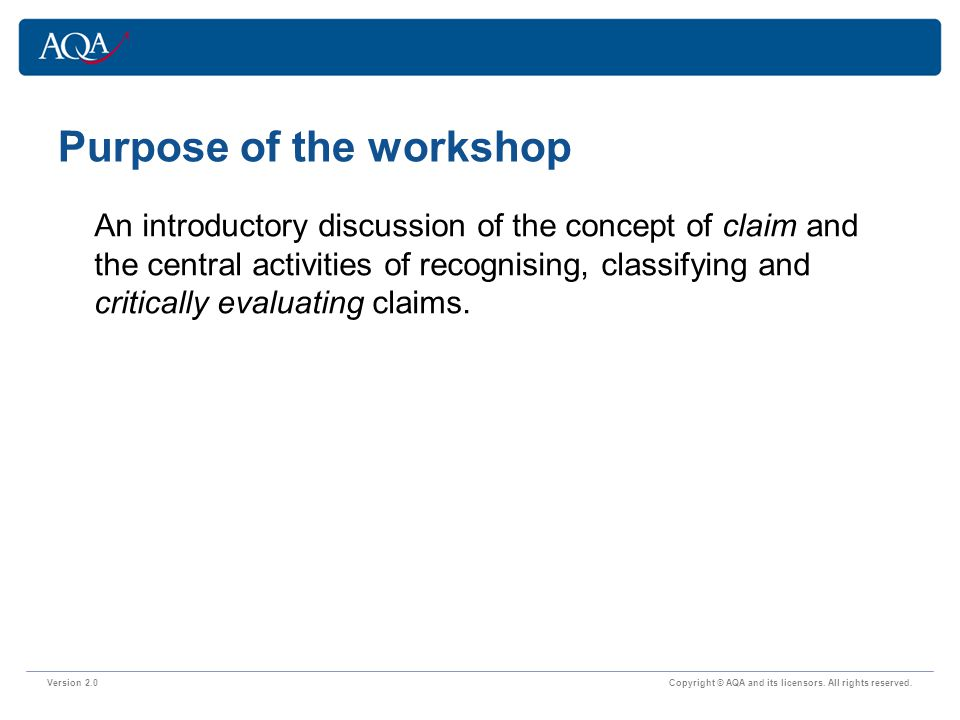 Purpose of the workshop Version 2.0 Copyright © AQA and its licensors. All rights reserved. An introductory discussion of the concept of claim and the