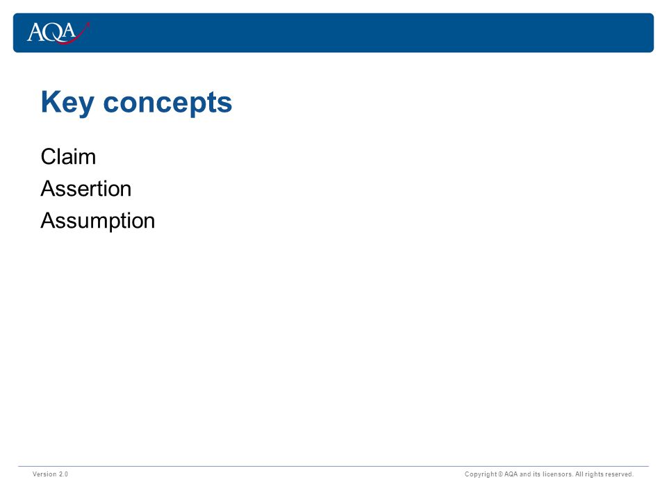 Key concepts Version 2.0 Copyright © AQA and its licensors. All rights reserved. Claim Assertion Assumption