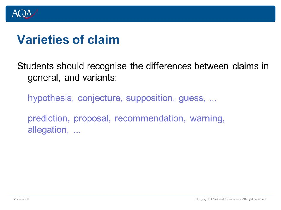 Varieties of claim Version 2.0 Copyright © AQA and its licensors. All rights reserved. Students should recognise the differences between claims in gen