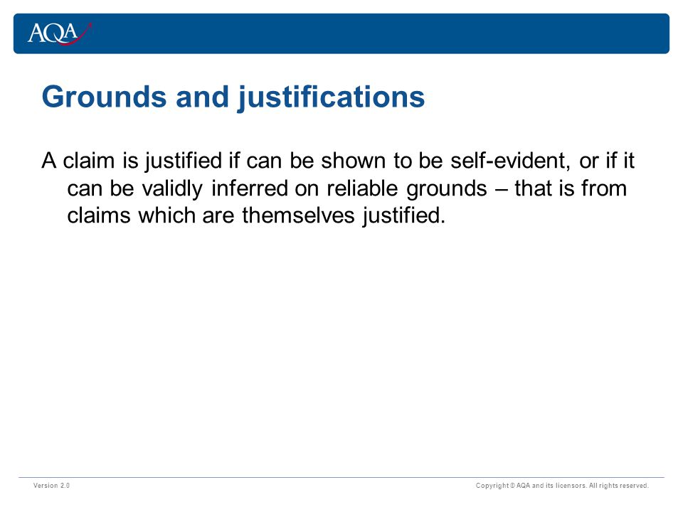 Grounds and justifications Version 2.0 Copyright © AQA and its licensors. All rights reserved. A claim is justified if can be shown to be self-evident
