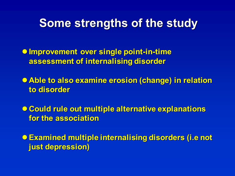Some strengths of the study Improvement over single point-in-time assessment of internalising disorder Improvement over single point-in-time assessment of internalising disorder Able to also examine erosion (change) in relation to disorder Able to also examine erosion (change) in relation to disorder Could rule out multiple alternative explanations for the association Could rule out multiple alternative explanations for the association Examined multiple internalising disorders (i.e not just depression) Examined multiple internalising disorders (i.e not just depression)