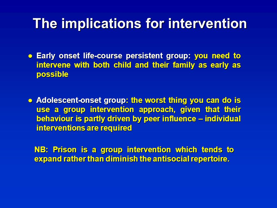 The implications for intervention Early onset life-course persistent group: you need to intervene with both child and their family as early as possible Early onset life-course persistent group: you need to intervene with both child and their family as early as possible Adolescent-onset group: the worst thing you can do is use a group intervention approach, given that their behaviour is partly driven by peer influence – individual interventions are required Adolescent-onset group: the worst thing you can do is use a group intervention approach, given that their behaviour is partly driven by peer influence – individual interventions are required NB: Prison is a group intervention which tends to expand rather than diminish the antisocial repertoire.