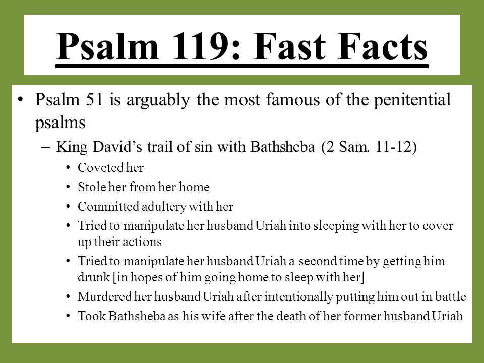 Psalm 119: Fast Facts Psalm 51 is arguably the most famous of the penitential psalms – King David's trail of sin with Bathsheba (2 Sam.