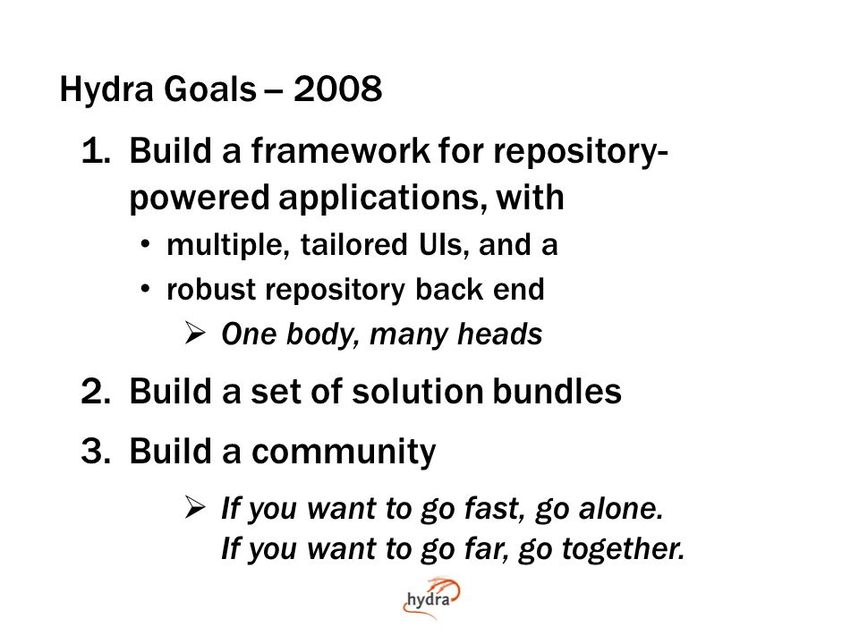 Hydra Goals -- 2008 1.Build a framework for repository- powered applications, with multiple, tailored UIs, and a robust repository back end  One body, many heads 2.Build a set of solution bundles 3.Build a community  If you want to go fast, go alone.