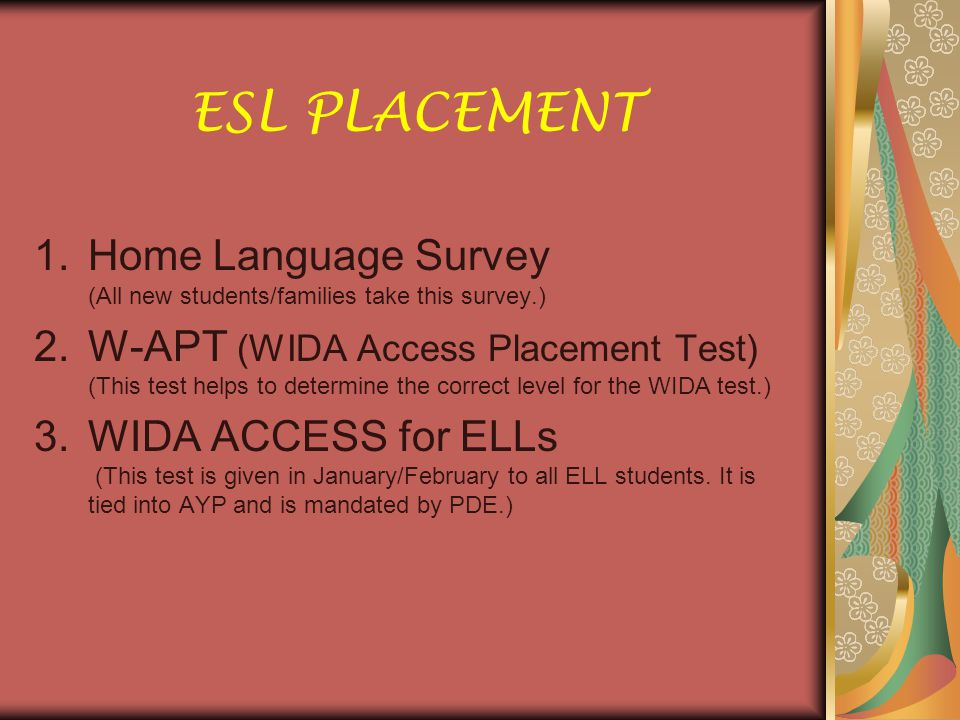 ESL PLACEMENT 1.Home Language Survey (All new students/families take this survey.) 2.W-APT (WIDA Access Placement Test) (This test helps to determine