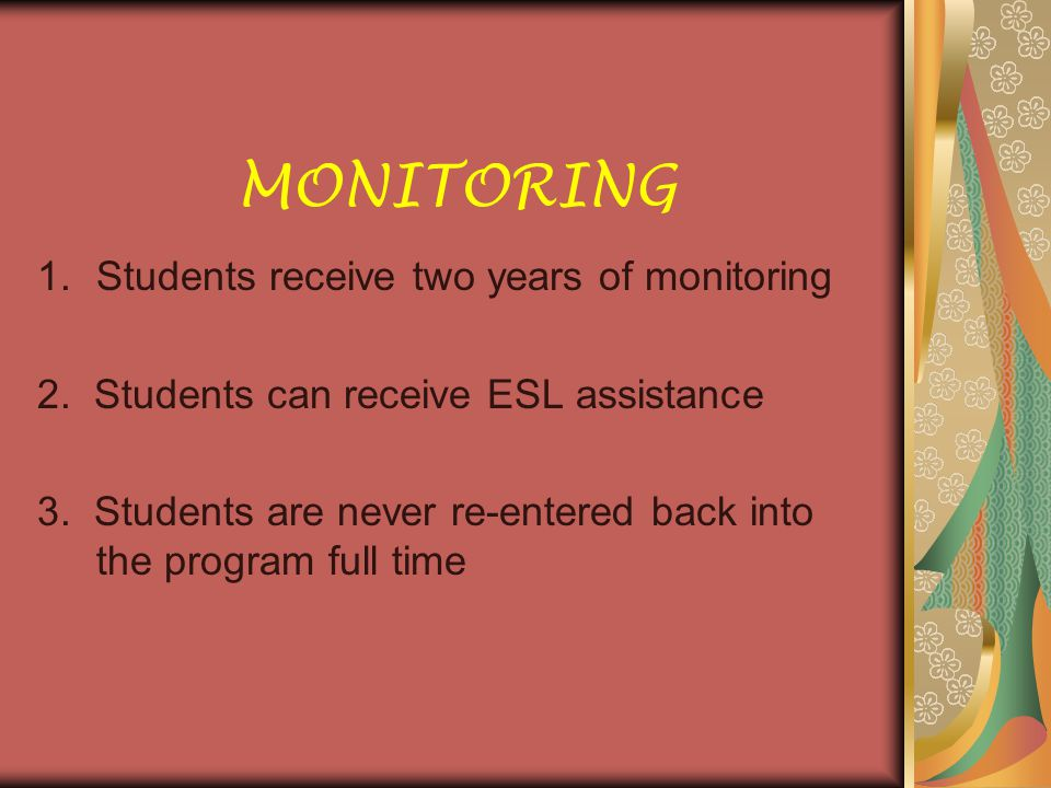 MONITORING 1.Students receive two years of monitoring 2. Students can receive ESL assistance 3. Students are never re-entered back into the program fu
