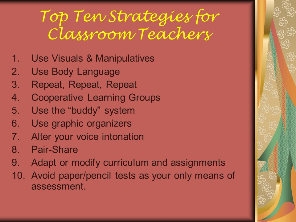 Top Ten Strategies for Classroom Teachers 1.Use Visuals & Manipulatives 2.Use Body Language 3.Repeat, Repeat, Repeat 4.Cooperative Learning Groups 5.U