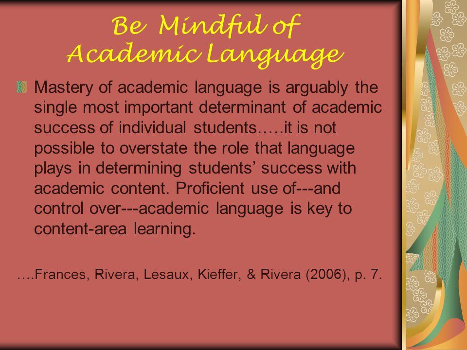 Be Mindful of Academic Language Mastery of academic language is arguably the single most important determinant of academic success of individual stude