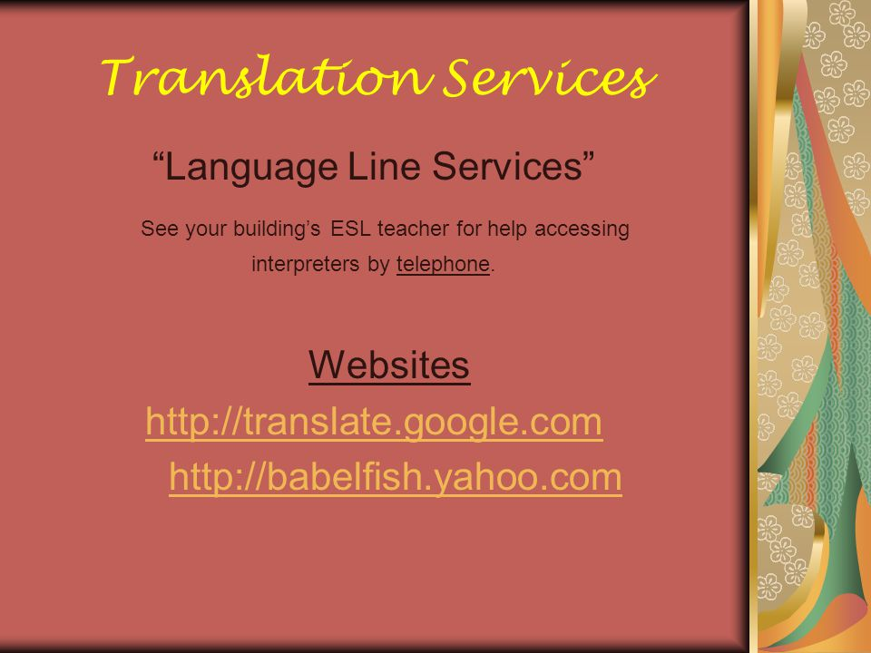 "Translation Services ""Language Line Services"" See your building's ESL teacher for help accessing interpreters by telephone. Websites http://translate."