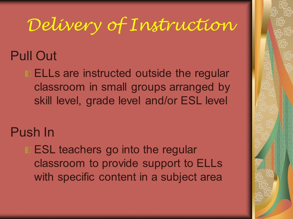 Delivery of Instruction Pull Out ELLs are instructed outside the regular classroom in small groups arranged by skill level, grade level and/or ESL lev