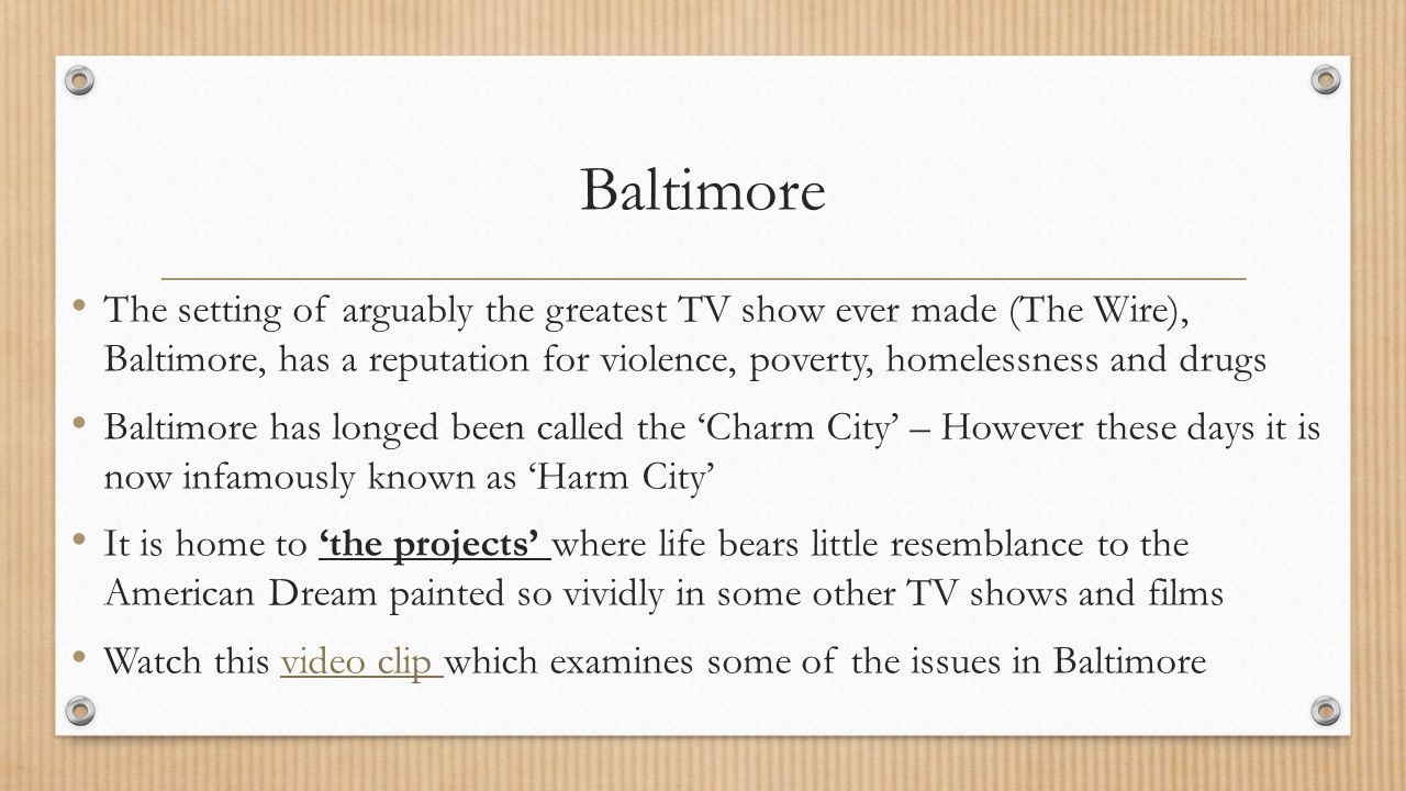 Baltimore The setting of arguably the greatest TV show ever made (The Wire), Baltimore, has a reputation for violence, poverty, homelessness and drugs Baltimore has longed been called the 'Charm City' – However these days it is now infamously known as 'Harm City' It is home to 'the projects' where life bears little resemblance to the American Dream painted so vividly in some other TV shows and films Watch this video clip which examines some of the issues in Baltimorevideo clip