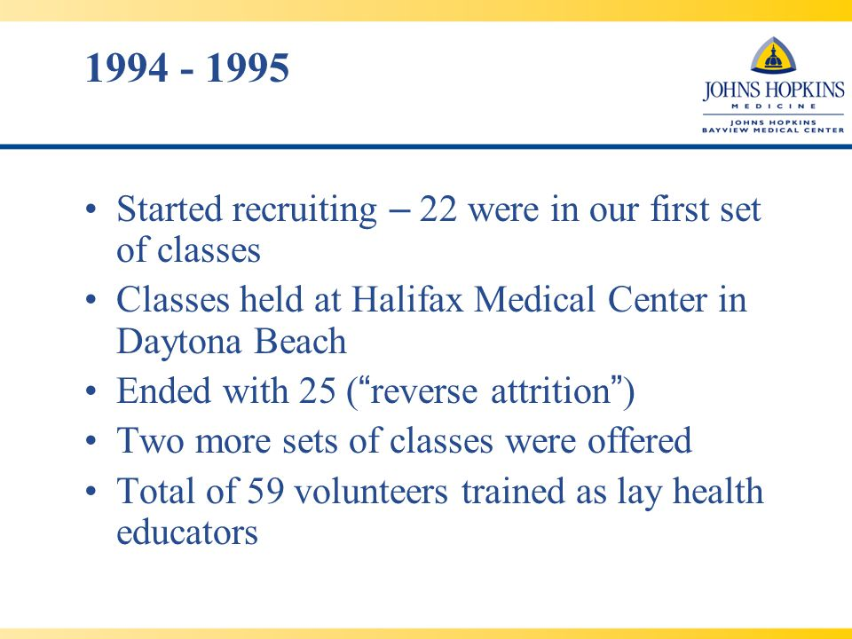 1994 - 1995 Started recruiting – 22 were in our first set of classes Classes held at Halifax Medical Center in Daytona Beach Ended with 25 ( reverse attrition ) Two more sets of classes were offered Total of 59 volunteers trained as lay health educators