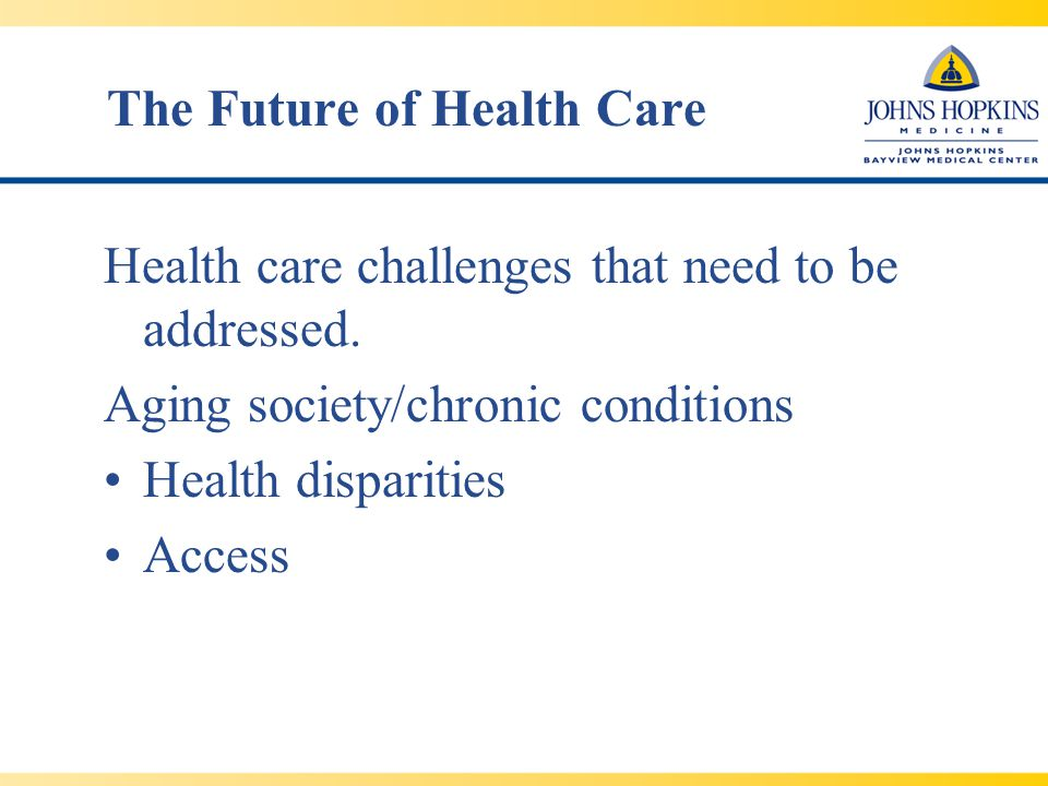 The Future of Health Care Health care challenges that need to be addressed.