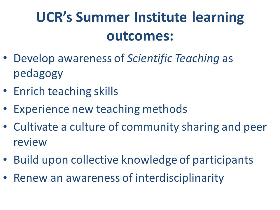 UCR's Summer Institute learning outcomes: Develop awareness of Scientific Teaching as pedagogy Enrich teaching skills Experience new teaching methods Cultivate a culture of community sharing and peer review Build upon collective knowledge of participants Renew an awareness of interdisciplinarity