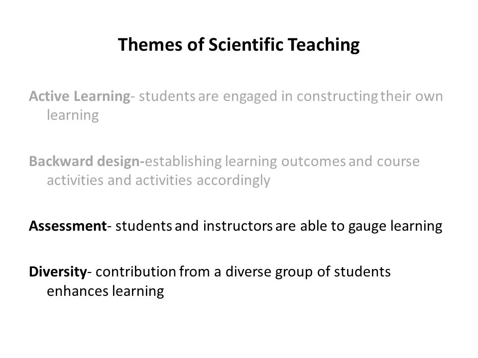 Themes of Scientific Teaching Active Learning- students are engaged in constructing their own learning Backward design-establishing learning outcomes and course activities and activities accordingly Assessment- students and instructors are able to gauge learning Diversity- contribution from a diverse group of students enhances learning