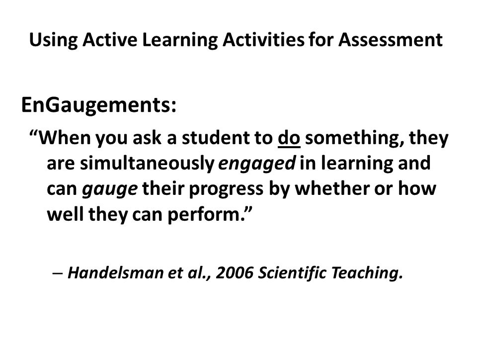 EnGaugements: When you ask a student to do something, they are simultaneously engaged in learning and can gauge their progress by whether or how well they can perform. – Handelsman et al., 2006 Scientific Teaching.