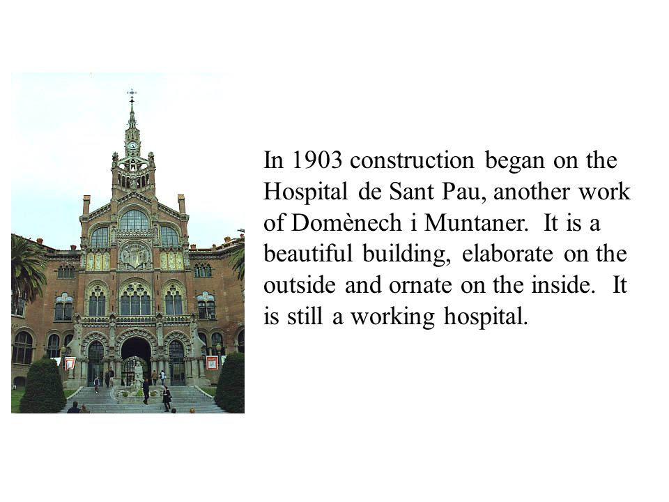In 1903 construction began on the Hospital de Sant Pau, another work of Domènech i Muntaner. It is a beautiful building, elaborate on the outside and