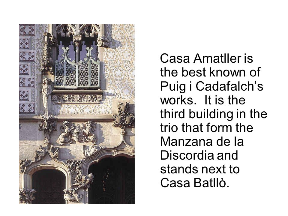 Casa Amatller is the best known of Puig i Cadafalch's works. It is the third building in the trio that form the Manzana de la Discordia and stands nex