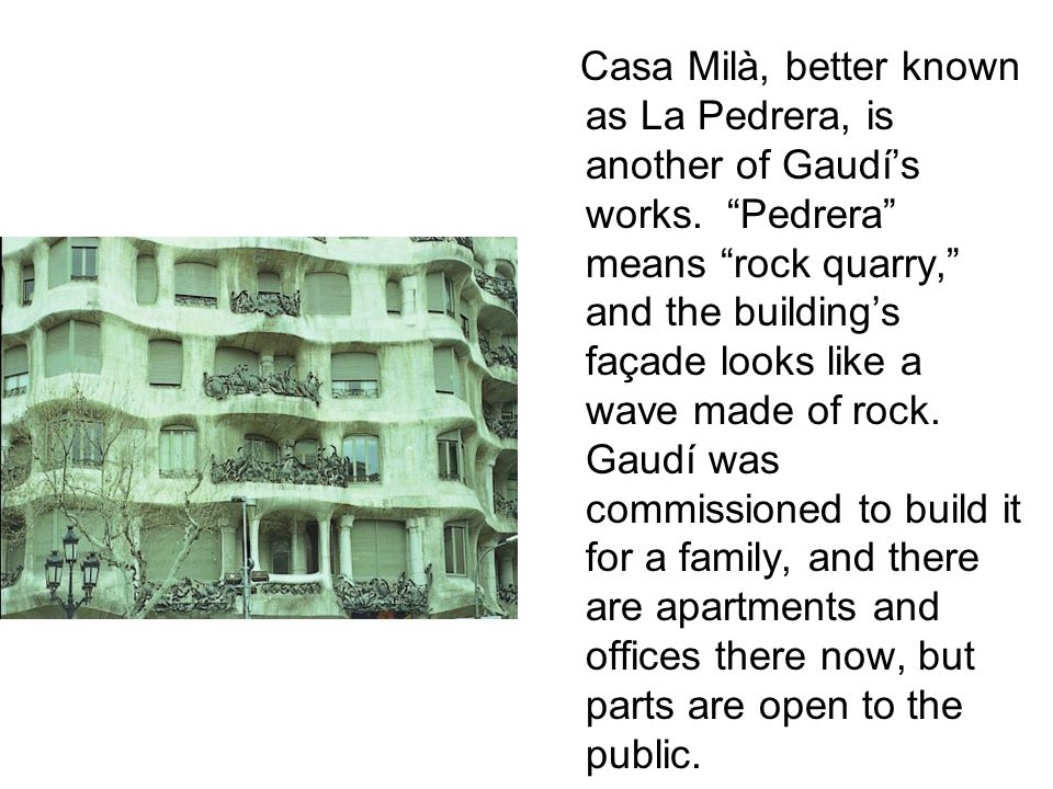 """Casa Milà, better known as La Pedrera, is another of Gaudí's works. """"Pedrera"""" means """"rock quarry,"""" and the building's façade looks like a wave made of"""