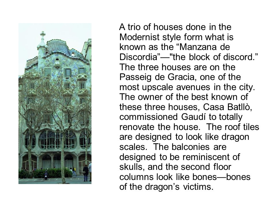 A trio of houses done in the Modernist style form what is known as the Manzana de Discordia — the block of discord. The three houses are on the Passeig de Gracia, one of the most upscale avenues in the city.