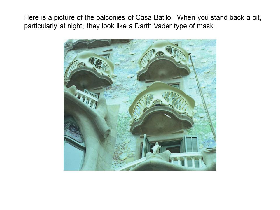 Here is a picture of the balconies of Casa Batllò. When you stand back a bit, particularly at night, they look like a Darth Vader type of mask.
