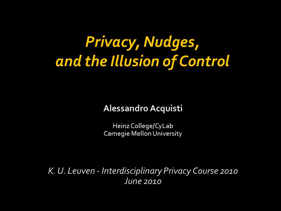 Alessandro Acquisti Heinz College/CyLab Carnegie Mellon University K. U. Leuven - Interdisciplinary Privacy Course 2010 June 2010 Privacy, Nudges, and
