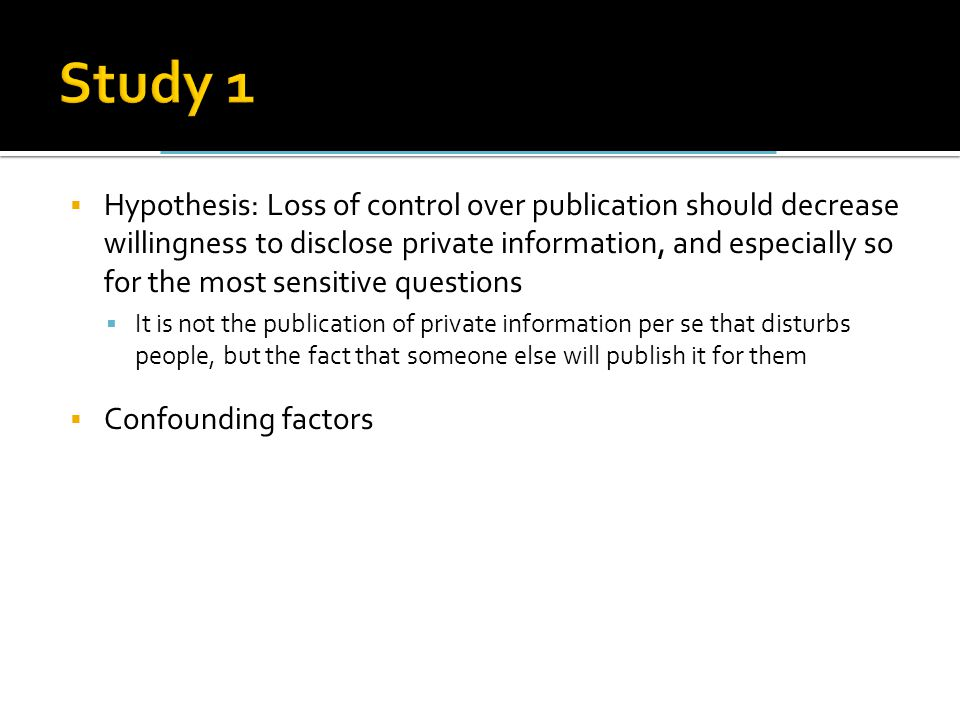  Hypothesis: Loss of control over publication should decrease willingness to disclose private information, and especially so for the most sensitive questions  It is not the publication of private information per se that disturbs people, but the fact that someone else will publish it for them  Confounding factors