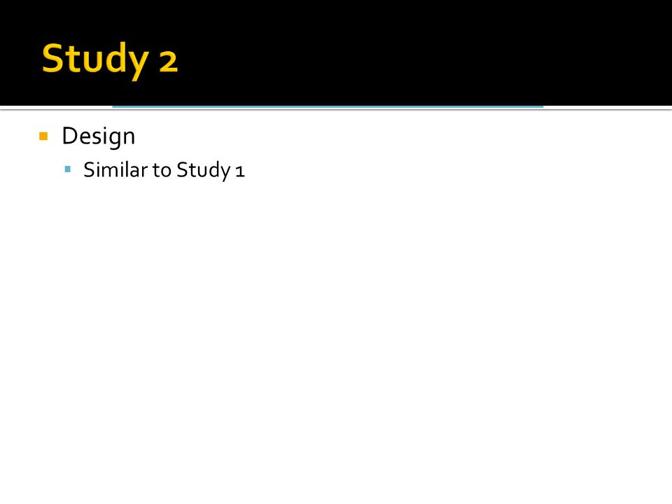  Design  Similar to Study 1
