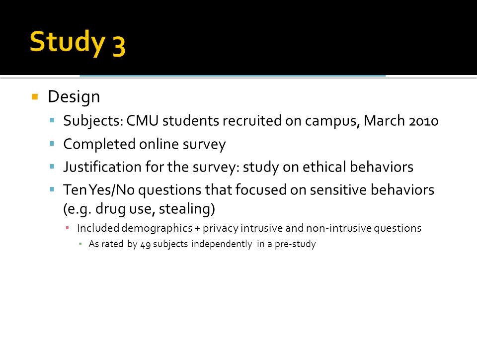  Design  Subjects: CMU students recruited on campus, March 2010  Completed online survey  Justification for the survey: study on ethical behaviors  Ten Yes/No questions that focused on sensitive behaviors (e.g.