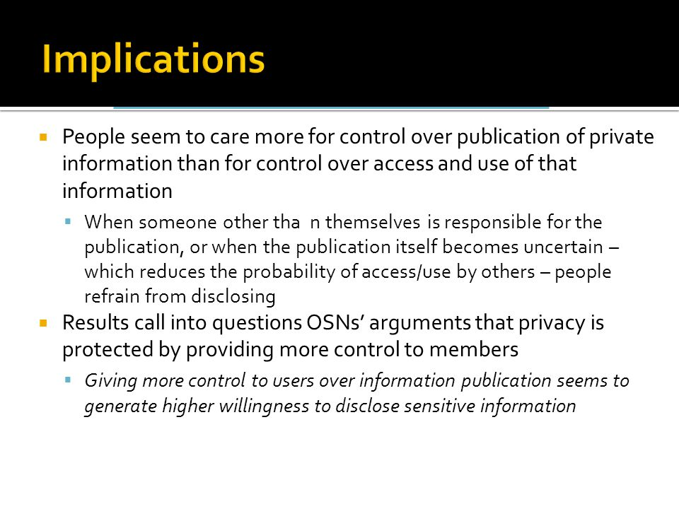 People seem to care more for control over publication of private information than for control over access and use of that information  When someone other tha n themselves is responsible for the publication, or when the publication itself becomes uncertain – which reduces the probability of access/use by others – people refrain from disclosing  Results call into questions OSNs' arguments that privacy is protected by providing more control to members  Giving more control to users over information publication seems to generate higher willingness to disclose sensitive information
