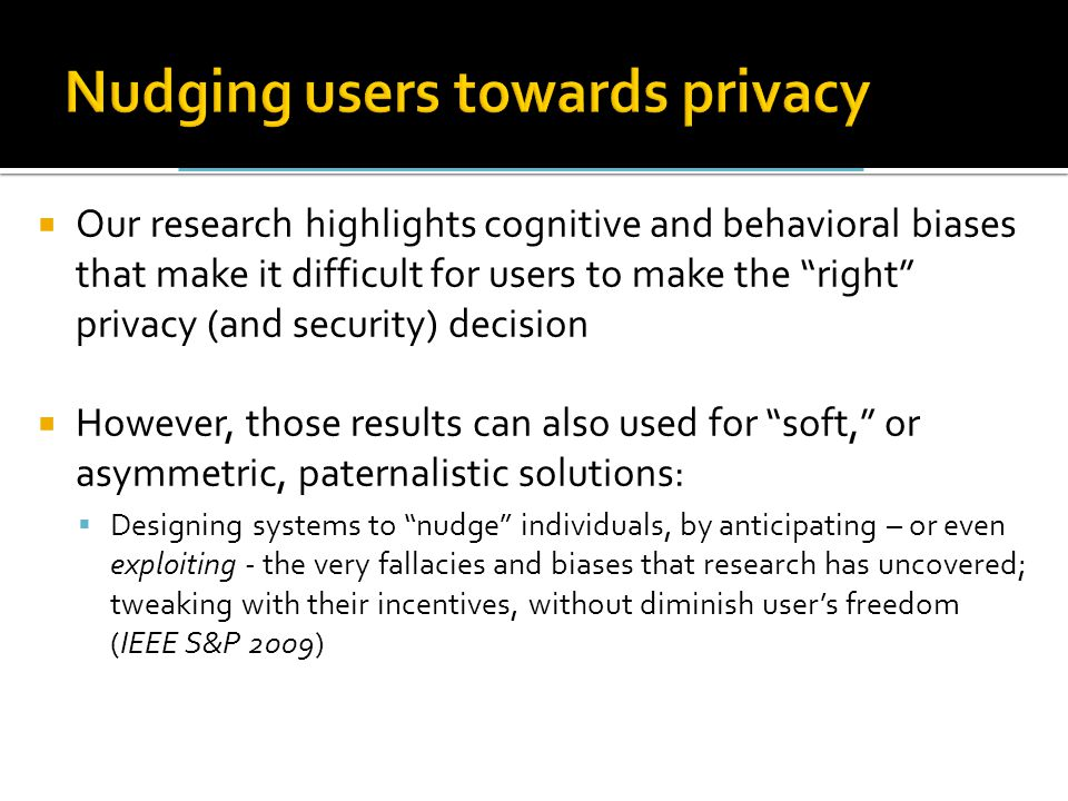  Our research highlights cognitive and behavioral biases that make it difficult for users to make the right privacy (and security) decision  However, those results can also used for soft, or asymmetric, paternalistic solutions:  Designing systems to nudge individuals, by anticipating – or even exploiting - the very fallacies and biases that research has uncovered; tweaking with their incentives, without diminish user's freedom (IEEE S&P 2009)