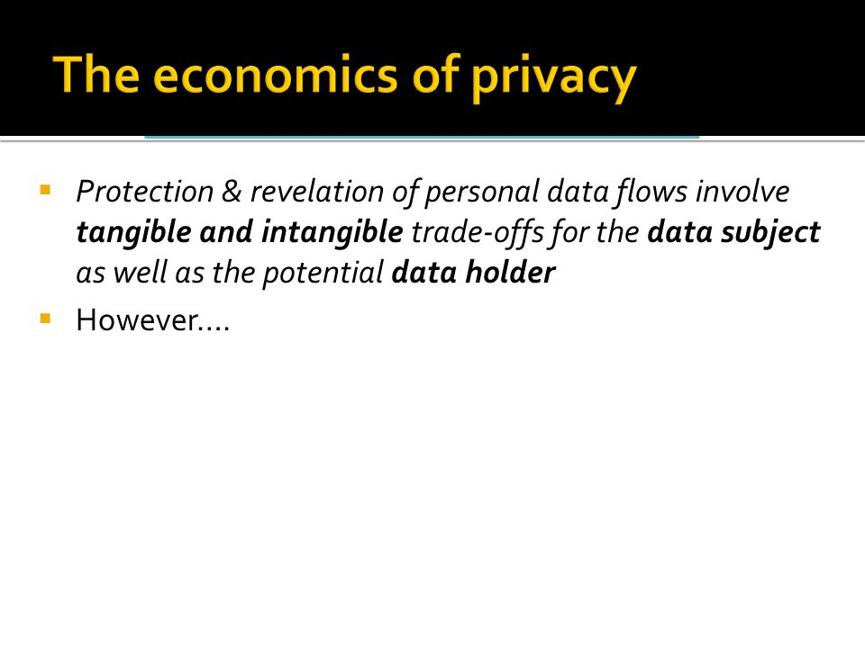  Protection & revelation of personal data flows involve tangible and intangible trade-offs for the data subject as well as the potential data holder  However….