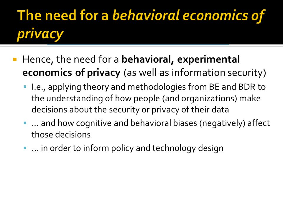 The need for a behavioral economics of privacy  Hence, the need for a behavioral, experimental economics of privacy (as well as information security)  I.e., applying theory and methodologies from BE and BDR to the understanding of how people (and organizations) make decisions about the security or privacy of their data ...