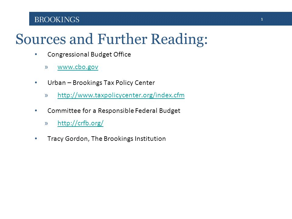 1 Sources and Further Reading: Congressional Budget Office »www.cbo.govwww.cbo.gov Urban – Brookings Tax Policy Center »http://www.taxpolicycenter.org/index.cfmhttp://www.taxpolicycenter.org/index.cfm Committee for a Responsible Federal Budget »http://crfb.org/http://crfb.org/ Tracy Gordon, The Brookings Institution