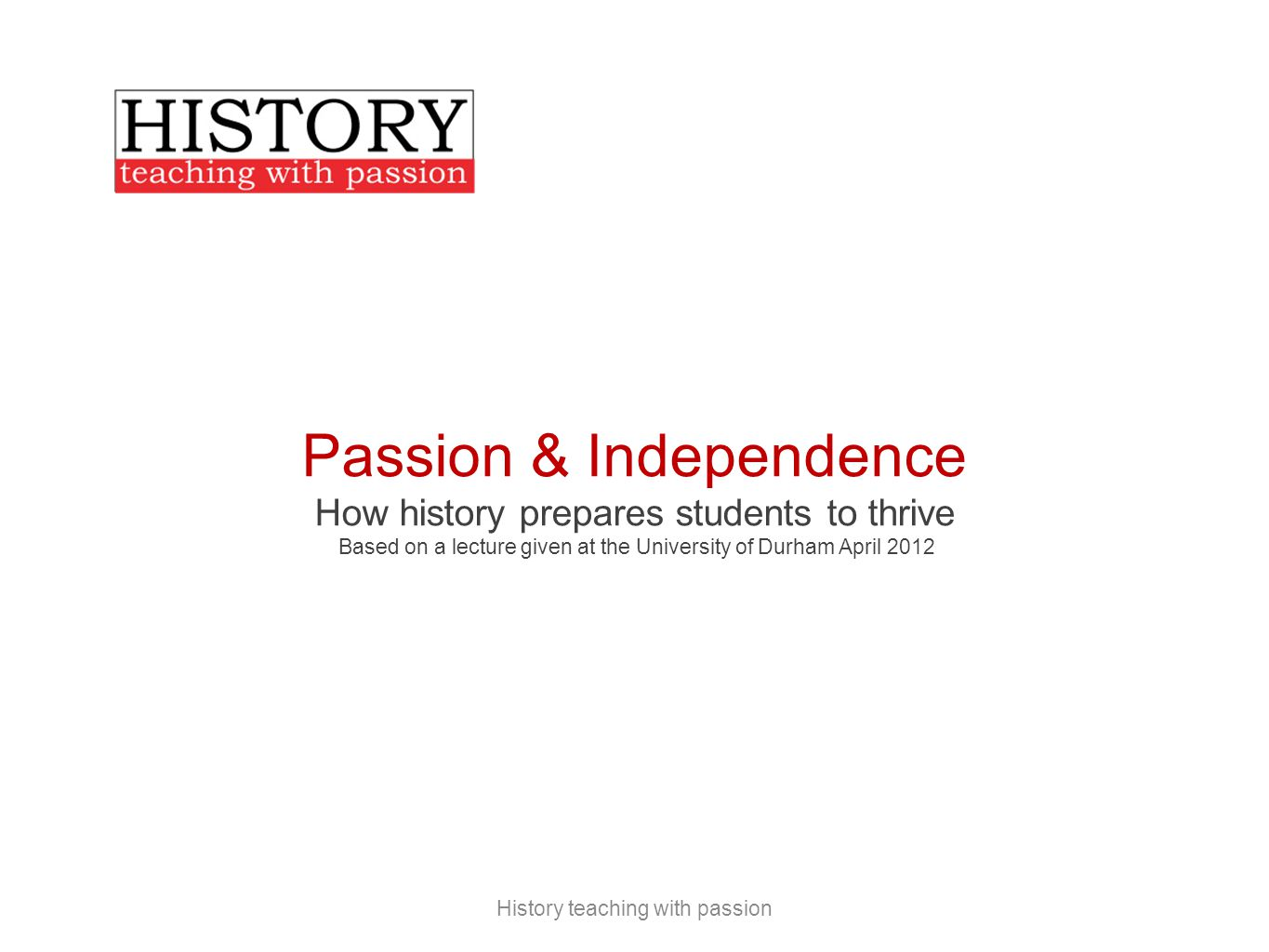 Passion & Independence How history prepares students to thrive Based on a lecture given at the University of Durham April 2012 History teaching with passion