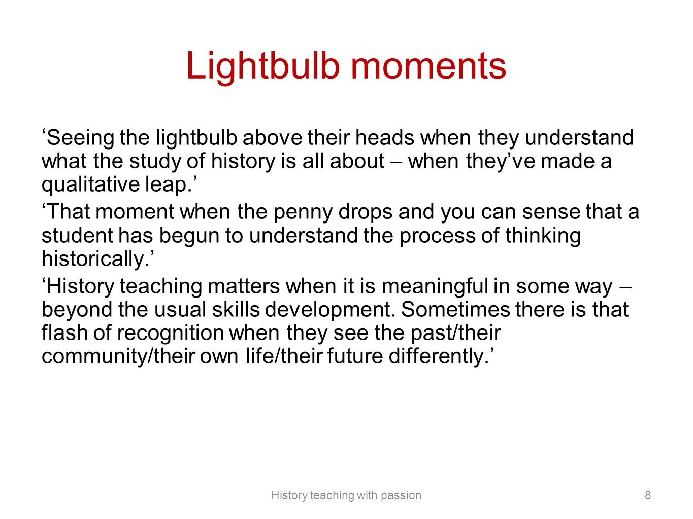 Lightbulb moments ' Seeing the lightbulb above their heads when they understand what the study of history is all about – when they've made a qualitative leap.' 'That moment when the penny drops and you can sense that a student has begun to understand the process of thinking historically.' 'History teaching matters when it is meaningful in some way – beyond the usual skills development.