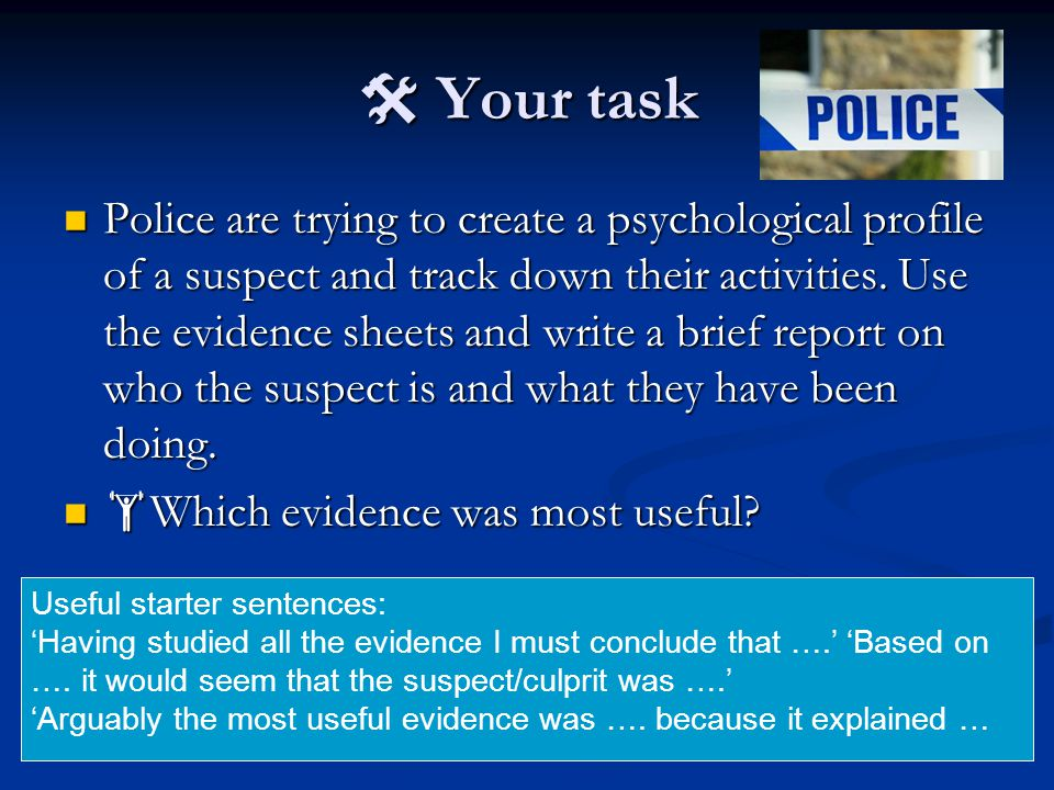  Your task Police are trying to create a psychological profile of a suspect and track down their activities. Use the evidence sheets and write a brie
