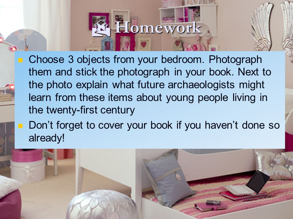  Homework Choose 3 objects from your bedroom. Photograph them and stick the photograph in your book. Next to the photo explain what future archaeolog
