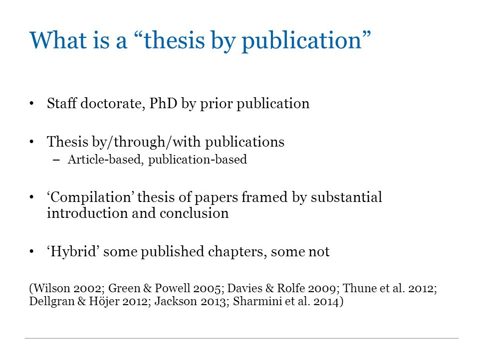 What is a thesis by publication Staff doctorate, PhD by prior publication Thesis by/through/with publications – Article-based, publication-based 'Compilation' thesis of papers framed by substantial introduction and conclusion 'Hybrid' some published chapters, some not (Wilson 2002; Green & Powell 2005; Davies & Rolfe 2009; Thune et al.