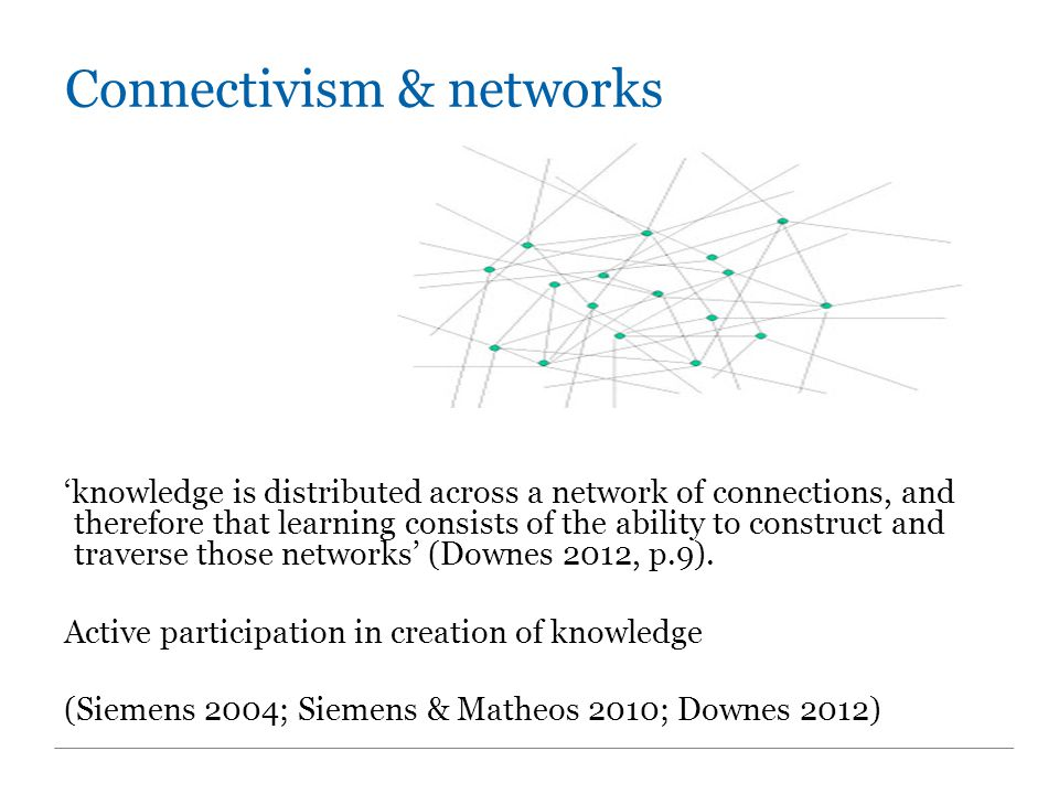 Connectivism & networks 'knowledge is distributed across a network of connections, and therefore that learning consists of the ability to construct and traverse those networks' (Downes 2012, p.9).
