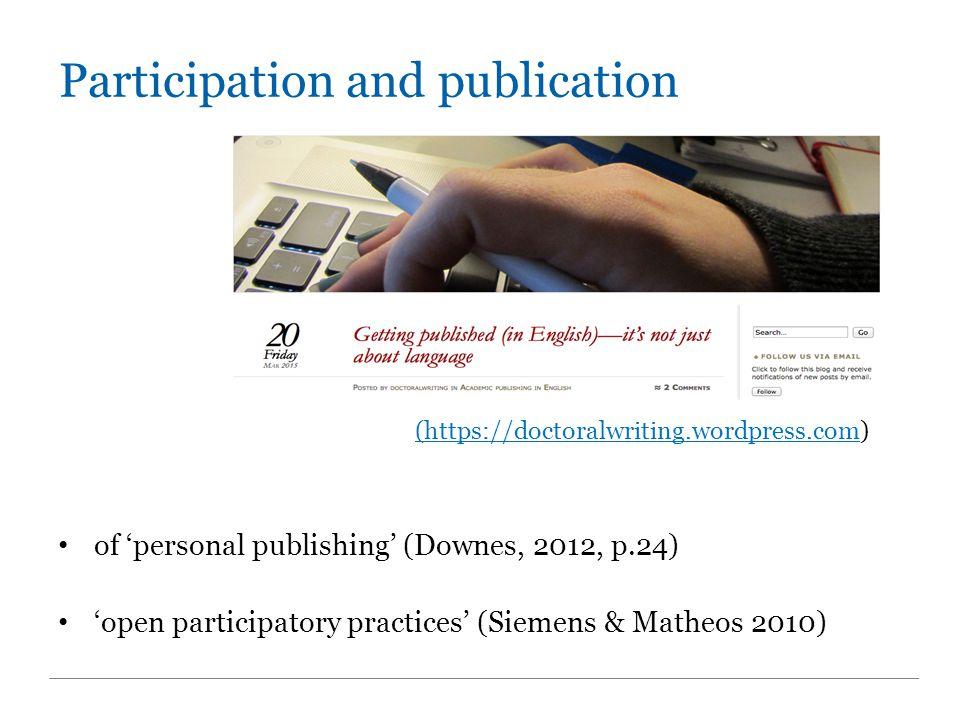 Participation and publication (https://doctoralwriting.wordpress.com(https://doctoralwriting.wordpress.com) of 'personal publishing' (Downes, 2012, p.24) 'open participatory practices' (Siemens & Matheos 2010)