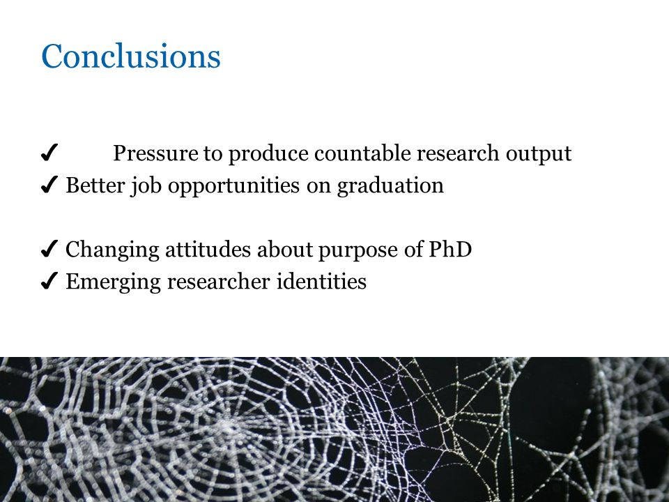 Conclusions ✔ Pressure to produce countable research output ✔ Better job opportunities on graduation ✔ Changing attitudes about purpose of PhD ✔ Emerging researcher identities