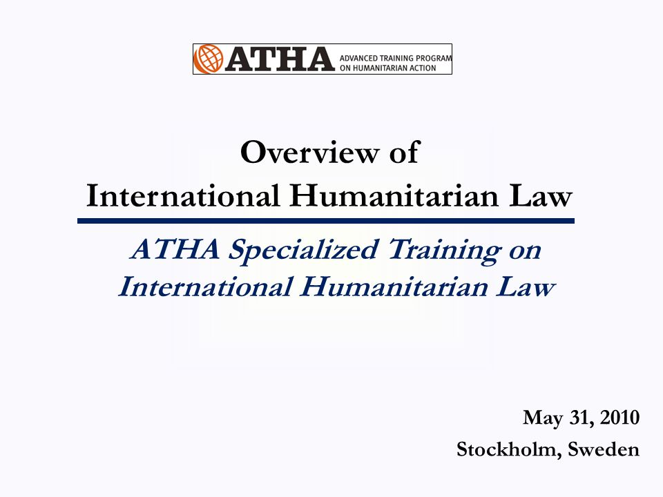 Overview of International Humanitarian Law ATHA Specialized Training on International Humanitarian Law May 31, 2010 Stockholm, Sweden
