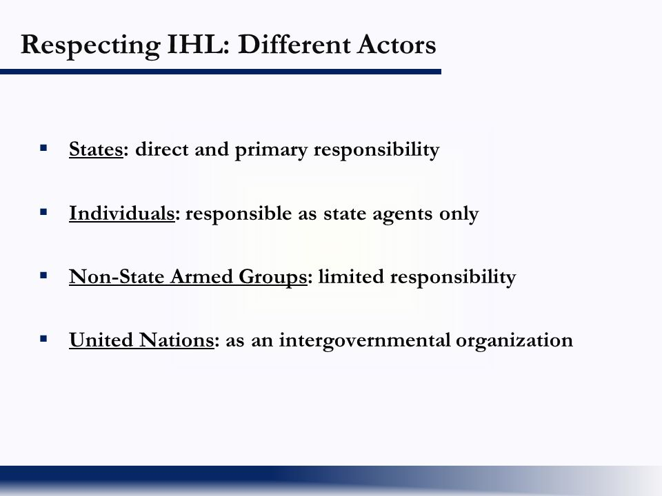 Respecting IHL: Different Actors  States: direct and primary responsibility  Individuals: responsible as state agents only  Non-State Armed Groups: