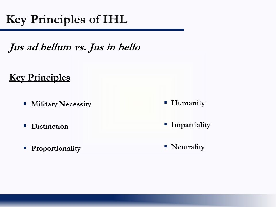 Key Principles of IHL Jus ad bellum vs. Jus in bello Key Principles  Military Necessity  Distinction  Proportionality  Humanity  Impartiality  N