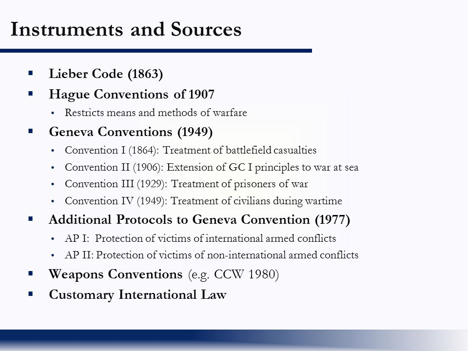  Lieber Code (1863)  Hague Conventions of 1907  Restricts means and methods of warfare  Geneva Conventions (1949)  Convention I (1864): Treatment
