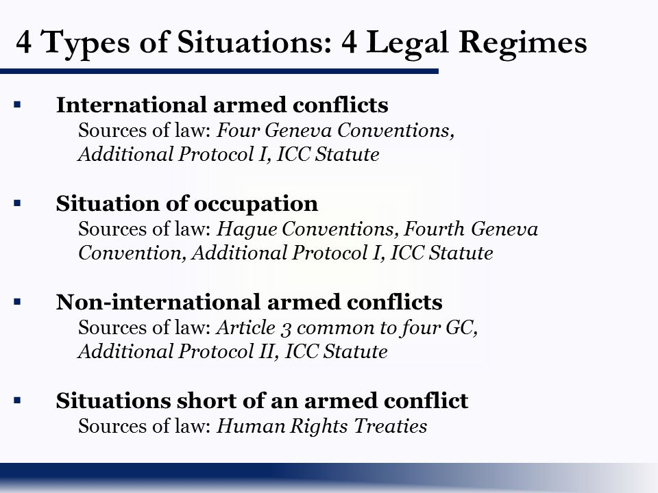4 Types of Situations: 4 Legal Regimes  International armed conflicts Sources of law: Four Geneva Conventions, Additional Protocol I, ICC Statute  S