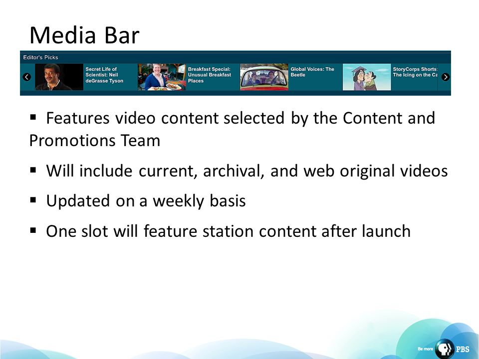 Media Bar  Features video content selected by the Content and Promotions Team  Will include current, archival, and web original videos  Updated on